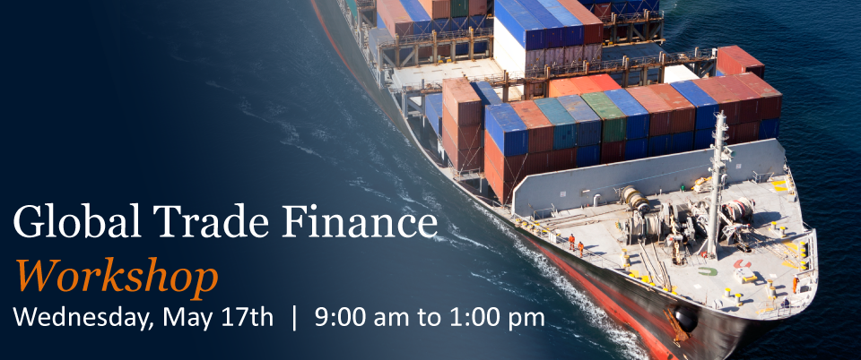Global Trade Finance Workshop - Wendseday, May 17th 9:00 am to 1:00 pm