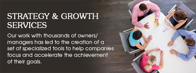 Strategy & Growth Services. Our work with thousands of owners / managers has led to the creation of a set of specialized tools to help companies focus and accelerate the achievement of their goals.